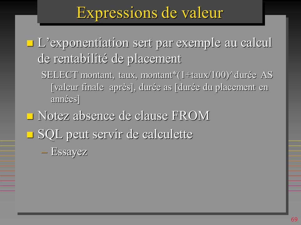 68 Expressions de valeur n La division \ est utile pour génération de quantiles et histogrammes SELECT ([N°]\10) AS Quantil, Int(Avg([serie].prix)) AS [Prix moyen par 10 périodes ] FROM [serie] GROUP BY ([N°]\10); n Requête fait appel aux clauses enseignés plus loin