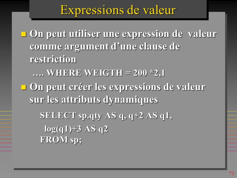 70 Expressions de valeur n On peut sélectionner tous les attributs et une expression de valeur SELECT *, 2.1*weight as [Poids en KG], weight + weight/5 - (weight^2 - weight*2.1) as [un jeu] FROM P order by 2.1*weight desc;
