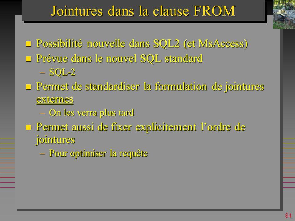 83 Theta-jointures & Self-jointures n L opérateur T de comparaison dans une clause de jointure peut-être en fait : –T =,, >= <>} n Une table peut-être jointe avec elle-même –On suppose que les noms de fournisseurs sont tos différents SELECT x.[s#], x.sname, y.[s#], y.sname, x.city FROM s x, s y /* x, y sont des aliases WHERE x.city = y.city and x.sname < y.sname; x.s#x.snamey.s#y.snamecity s4Clarks1SmithLondon s3 Blake s2 Jones Paris