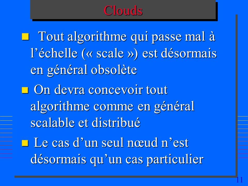 11CloudsClouds n Tout algorithme qui passe mal à léchelle (« scale ») est désormais en général obsolète n On devra concevoir tout algorithme comme en général scalable et distribué n Le cas dun seul nœud nest désormais quun cas particulier