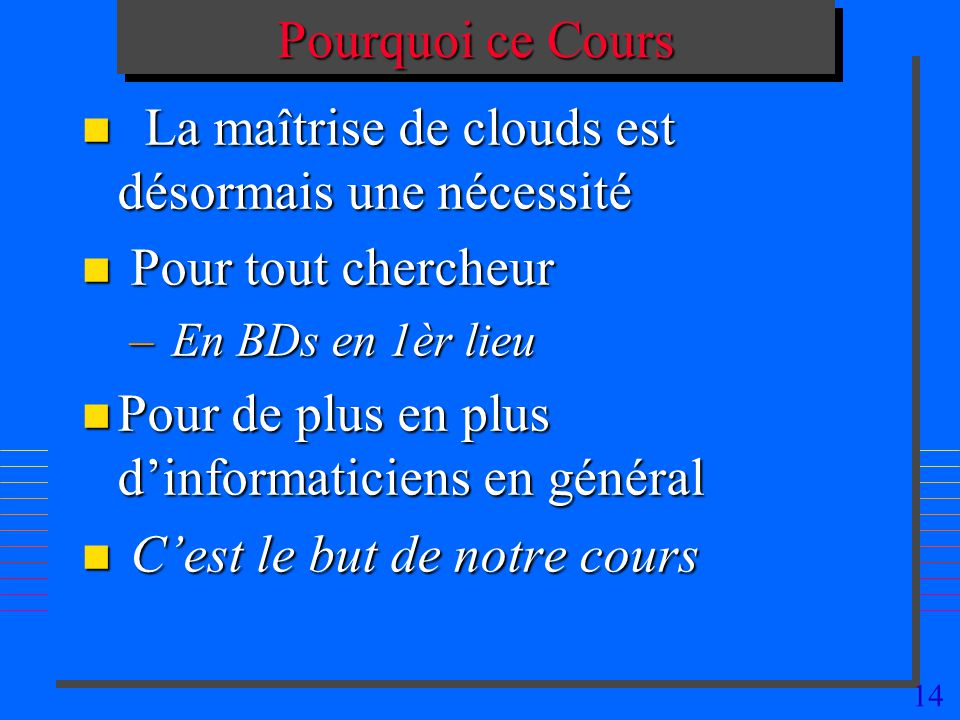 14 Pourquoi ce Cours n La maîtrise de clouds est désormais une nécessité n Pour tout chercheur – En BDs en 1èr lieu n Pour de plus en plus dinformaticiens en général n Cest le but de notre cours