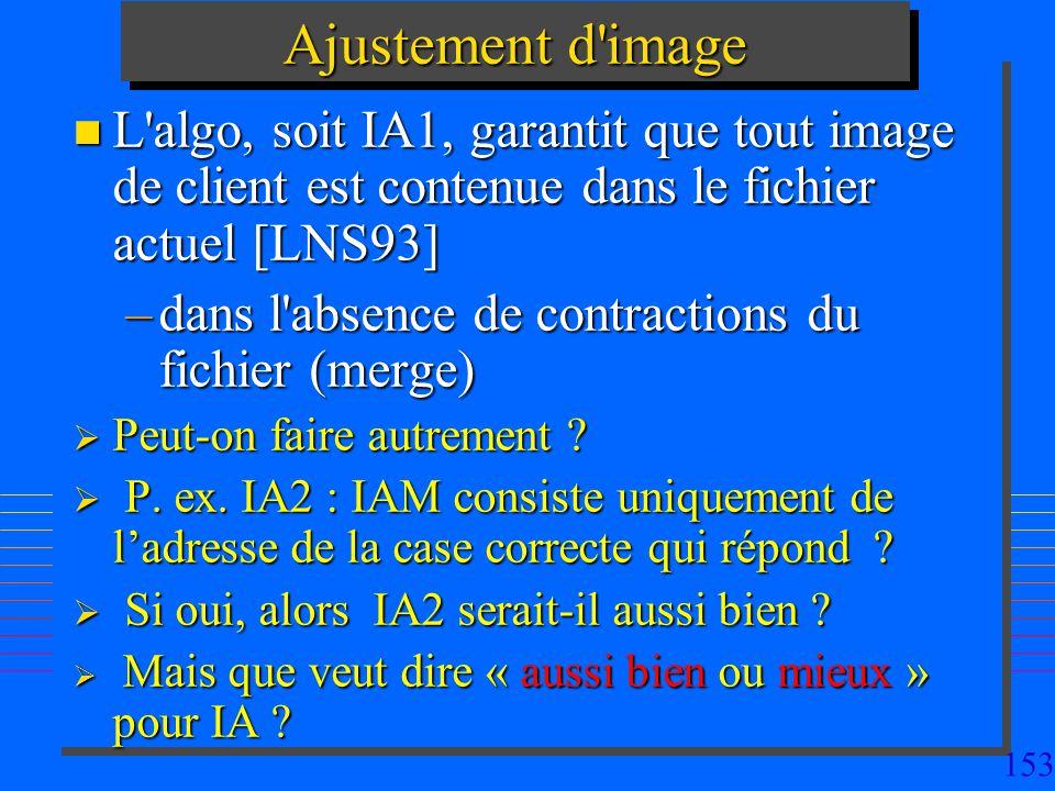153 Ajustement d image n L algo, soit IA1, garantit que tout image de client est contenue dans le fichier actuel [LNS93] –dans l absence de contractions du fichier (merge) Peut-on faire autrement .