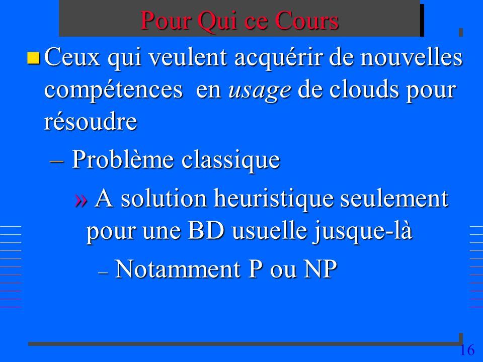 16 Pour Qui ce Cours n Ceux qui veulent acquérir de nouvelles compétences en usage de clouds pour résoudre – Problème classique » A solution heuristique seulement pour une BD usuelle jusque-là – Notamment P ou NP