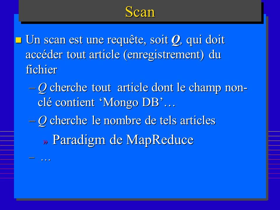 173ScanScan n Un scan est une requête, soit Q, qui doit accéder tout article (enregistrement) du fichier –Q cherche tout article dont le champ non- clé contient Mongo DB… –Q cherche le nombre de tels articles » Paradigm de MapReduce – …
