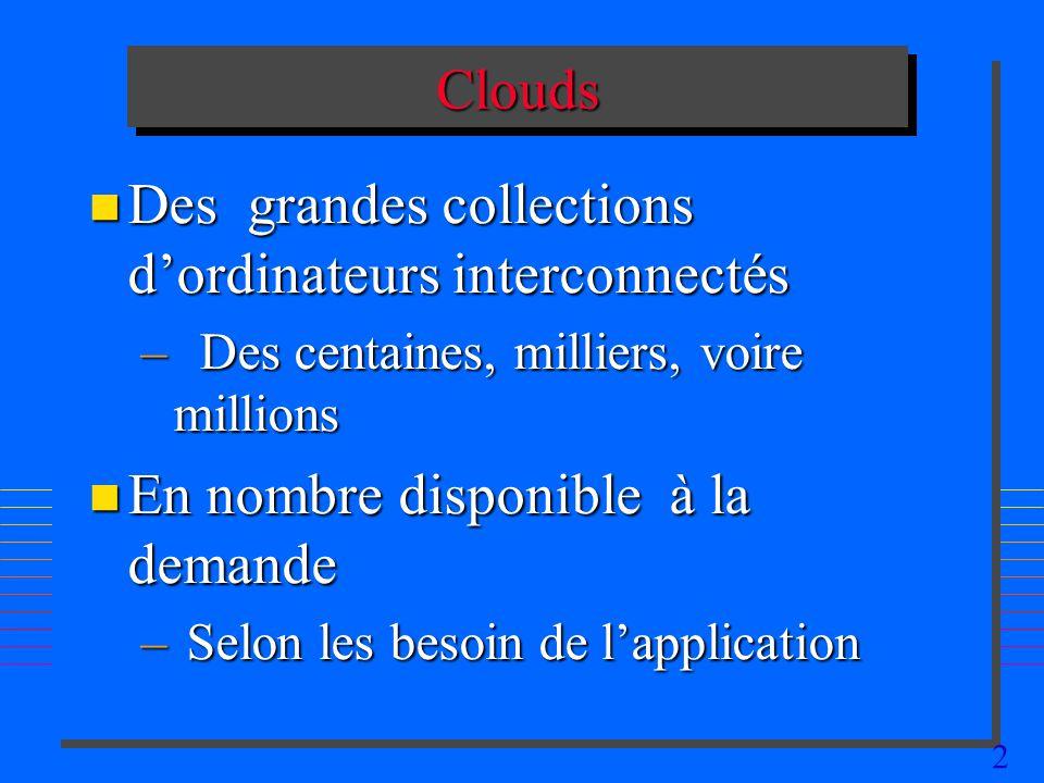 2 CloudsClouds n Des grandes collections dordinateurs interconnectés – Des centaines, milliers, voire millions n En nombre disponible à la demande – S