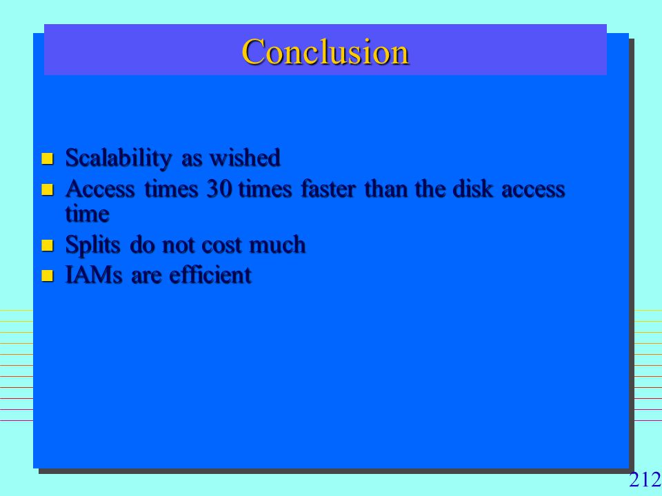 212 ConclusionConclusion n Scalability as wished n Access times 30 times faster than the disk access time n Splits do not cost much n IAMs are efficie