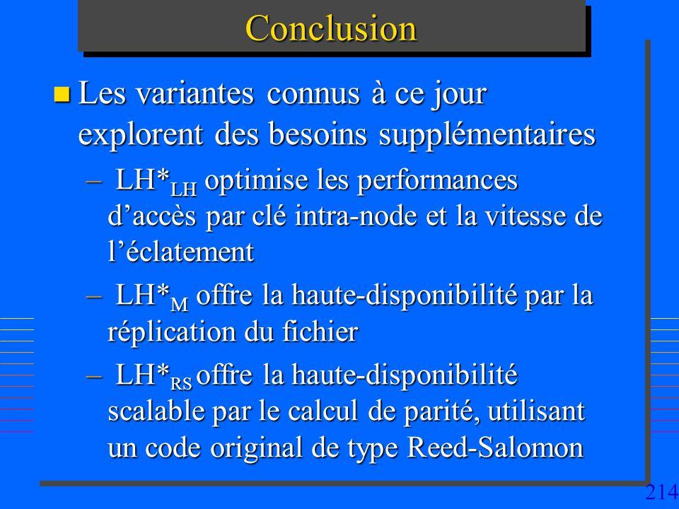 214ConclusionConclusion n Les variantes connus à ce jour explorent des besoins supplémentaires – LH* LH optimise les performances daccès par clé intra-node et la vitesse de léclatement – LH* M offre la haute-disponibilité par la réplication du fichier – LH* RS offre la haute-disponibilité scalable par le calcul de parité, utilisant un code original de type Reed-Salomon