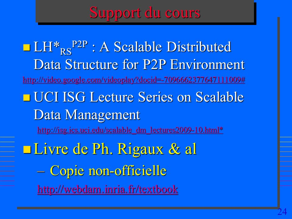 24 Support du cours n LH* RS P2P : A Scalable Distributed Data Structure for P2P Environment http://video.google.com/videoplay?docid=-7096662377647111