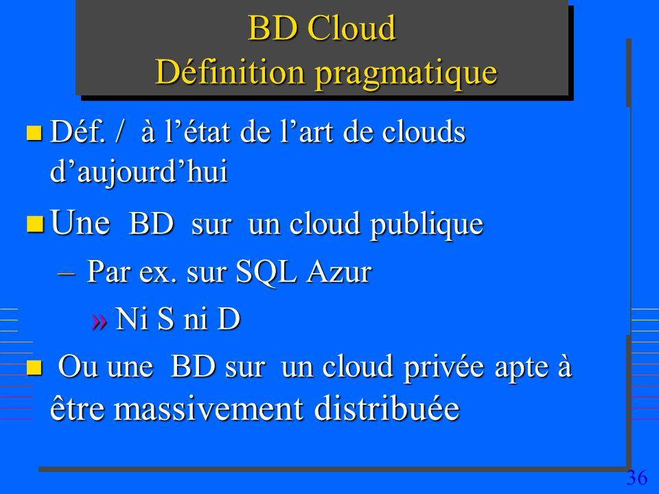36 BD Cloud Définition pragmatique n Déf. / à létat de lart de clouds daujourdhui n Une BD sur un cloud publique – Par ex. sur SQL Azur » Ni S ni D n