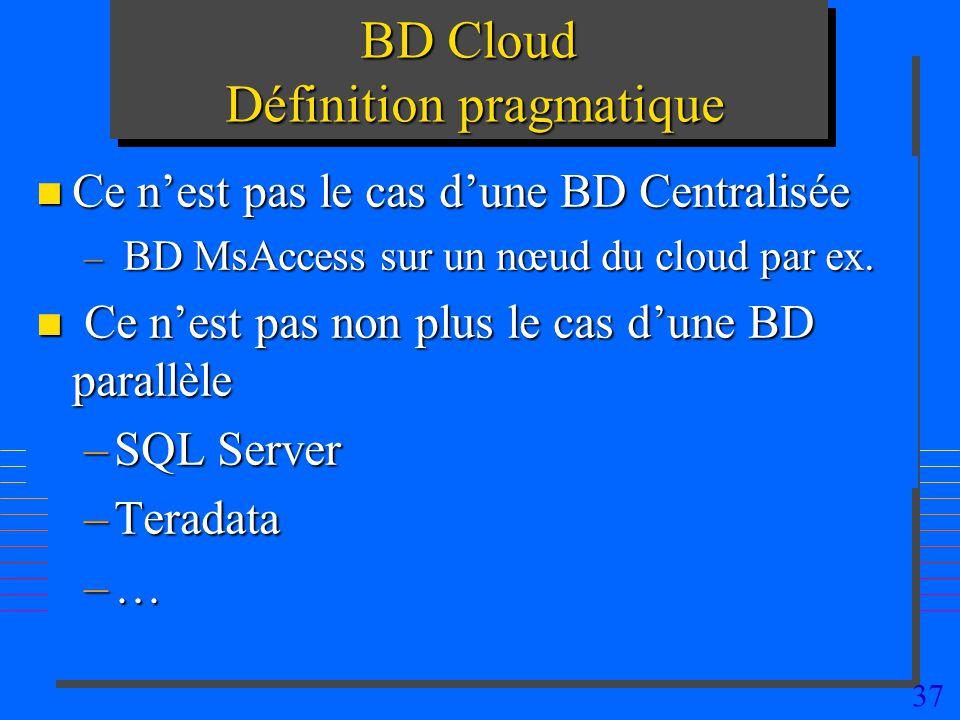 37 BD Cloud Définition pragmatique n Ce nest pas le cas dune BD Centralisée – BD MsAccess sur un nœud du cloud par ex. n Ce nest pas non plus le cas d