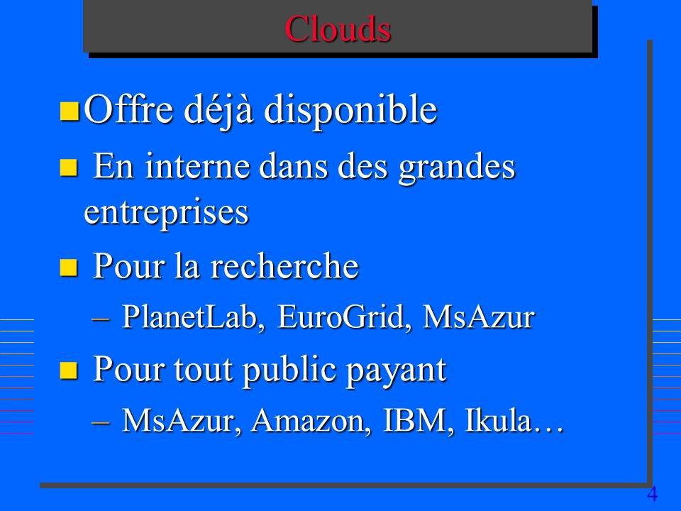 4CloudsClouds n Offre déjà disponible n En interne dans des grandes entreprises n Pour la recherche – PlanetLab, EuroGrid, MsAzur n Pour tout public payant – MsAzur, Amazon, IBM, Ikula…