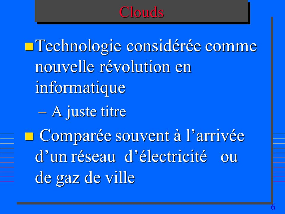 6CloudsClouds n Technologie considérée comme nouvelle révolution en informatique – A juste titre n Comparée souvent à larrivée dun réseau délectricité ou de gaz de ville