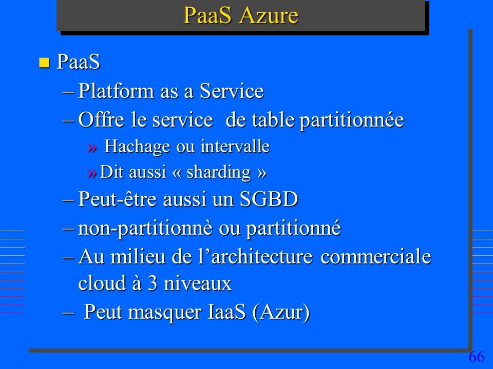 66 PaaS Azure n PaaS –Platform as a Service –Offre le service de table partitionnée » Hachage ou intervalle »Dit aussi « sharding » –Peut-être aussi un SGBD –non-partitionnè ou partitionné –Au milieu de larchitecture commerciale cloud à 3 niveaux – Peut masquer IaaS (Azur)