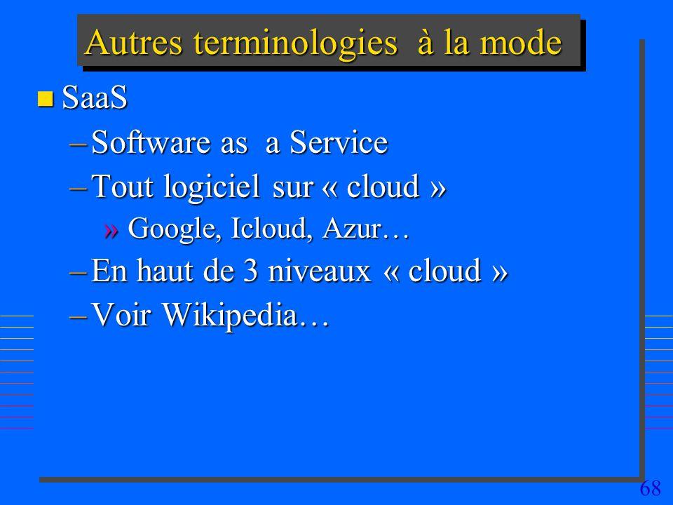 68 Autres terminologies à la mode n SaaS –Software as a Service –Tout logiciel sur « cloud » » Google, Icloud, Azur… –En haut de 3 niveaux « cloud » –