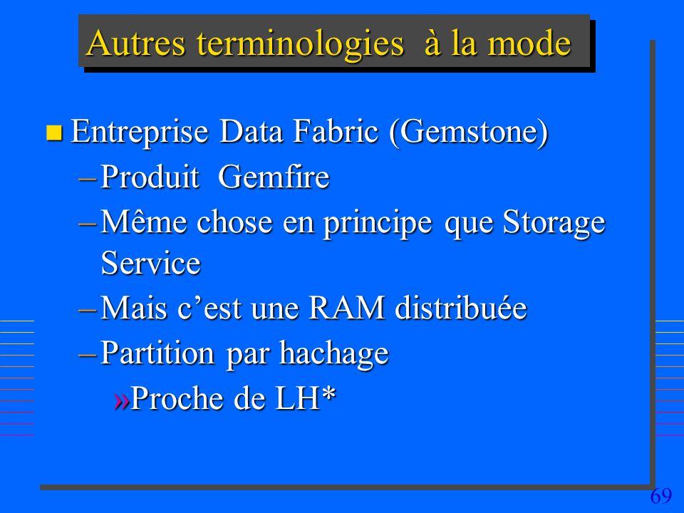 69 Autres terminologies à la mode n Entreprise Data Fabric (Gemstone) –Produit Gemfire –Même chose en principe que Storage Service –Mais cest une RAM distribuée –Partition par hachage »Proche de LH*