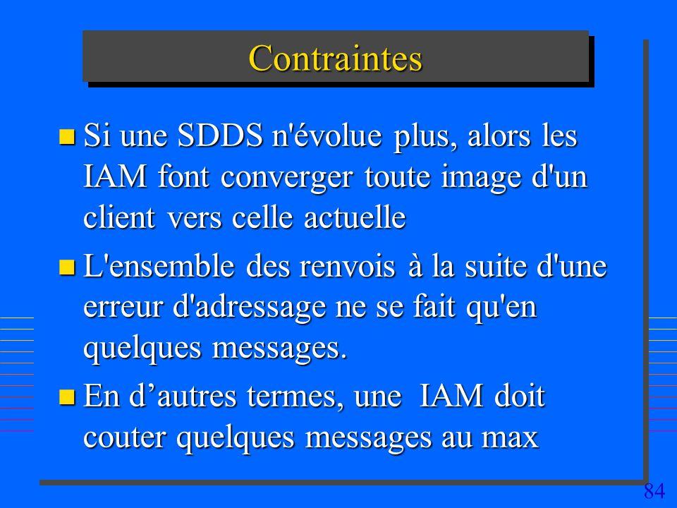 84 ContraintesContraintes n Si une SDDS n évolue plus, alors les IAM font converger toute image d un client vers celle actuelle n L ensemble des renvois à la suite d une erreur d adressage ne se fait qu en quelques messages.