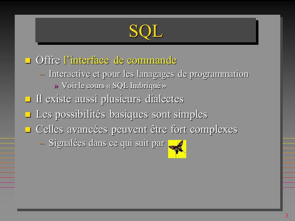 3 SQLSQL n Offre linterface de commande –Interactive et pour les lanagages de programmation »Voir le cours « SQL Imbriqué » n Il existe aussi plusieurs dialectes n Les possibilités basiques sont simples n Celles avancées peuvent être fort complexes –Signalées dans ce qui suit par