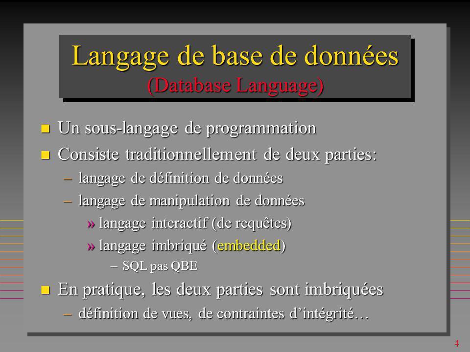 4 Langage de base de données (Database Language) n Un sous-langage de programmation n Consiste traditionnellement de deux parties: –langage de définition de données –langage de manipulation de données »langage interactif (de requêtes) »langage imbriqué (embedded) –SQL pas QBE n En pratique, les deux parties sont imbriquées –définition de vues, de contraintes dintégrité…
