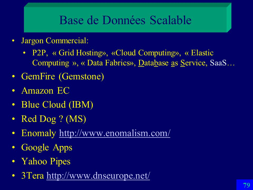 78 Base de Données Scalable La nombre de sites serveurs de la BDS croît dynamiquement avec sa taille –Dune manière transparente pour les applications