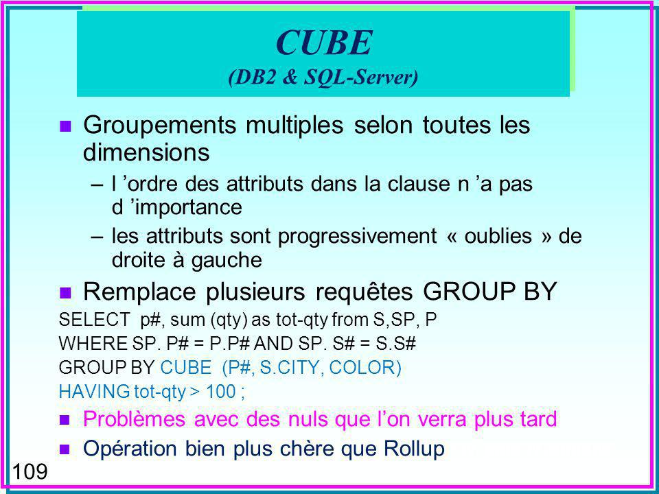 108 ROLLUP (DB2 & SQL-Server) n Groupements multiples (super-groupes) selon une dimension –l ordre des attributs dans la clause a l importance –les attributs sont progressivement « oublies » de droite à gauche n Remplace plusieurs requêtes GROUP BY SELECT p#, sum (qty) as tot-qty from S,SP, P WHERE SP.