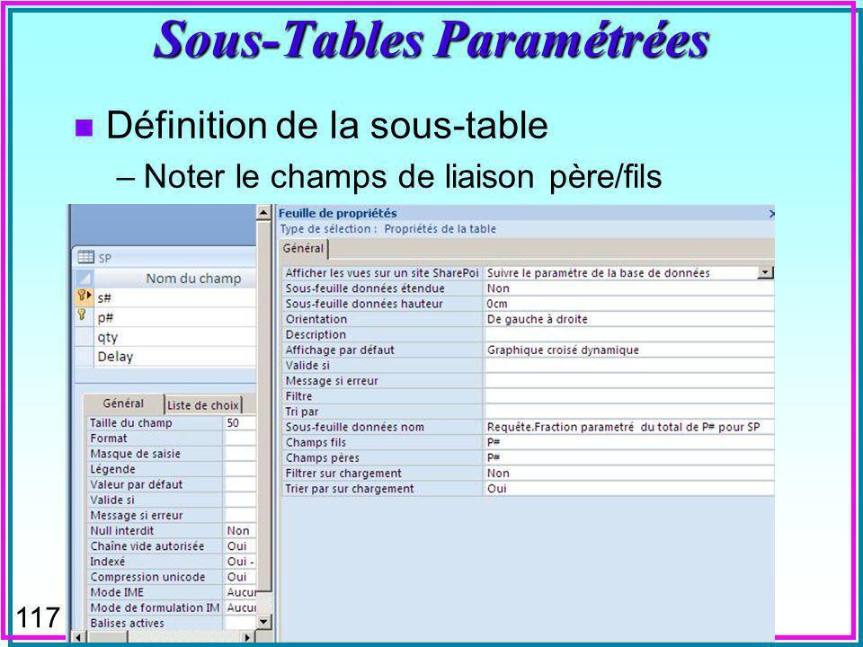 116 Sous-Tables Paramétrées n La requête de sous-table de MsAccess peut être paramétrée n On voit, par exemple pour SP, la fraction que représente la pièce examinée, soit P2, par rapport au total QTY, également visible, pour chaque fournisseur de la pièce n Seulement pour les fractions plus grandes quun minimum paramétré