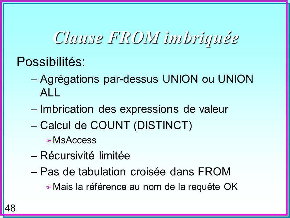 47 Clause FROM imbriquée n Définit une table dans la clause FROM dune expression de sélection SQL (SQL-Select) –Cette dernière peut-être imbriquée à son tour Select attrs…FROM [tbls], (SQL-Select) Where ….