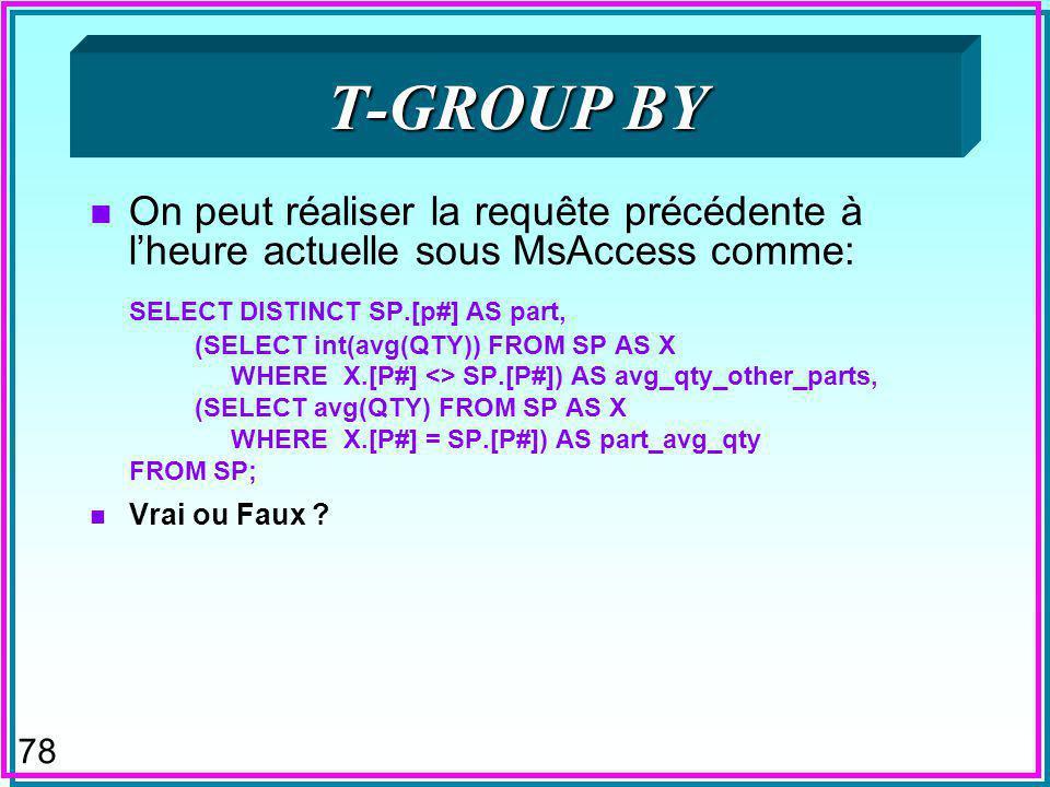 77 T-GROUP BY n Proposé pour SQL n Permettrait de faire les groupes par rapport à = n Le rôle de -join par rapport à equi-join n Ainsi la requête hypothétique: SELECT P#, AVG(QTY) AS QTY1 INT(AVG(QTY)) AS QTY2 FROM SP T-GROUP (QT1 BY P#, QT2 BY <> P#) donnerait la quantité moyenne de toute pièce autre que la pièce P# avec la quantité moyenne de la pièce P#, pour la comparaison éloquente