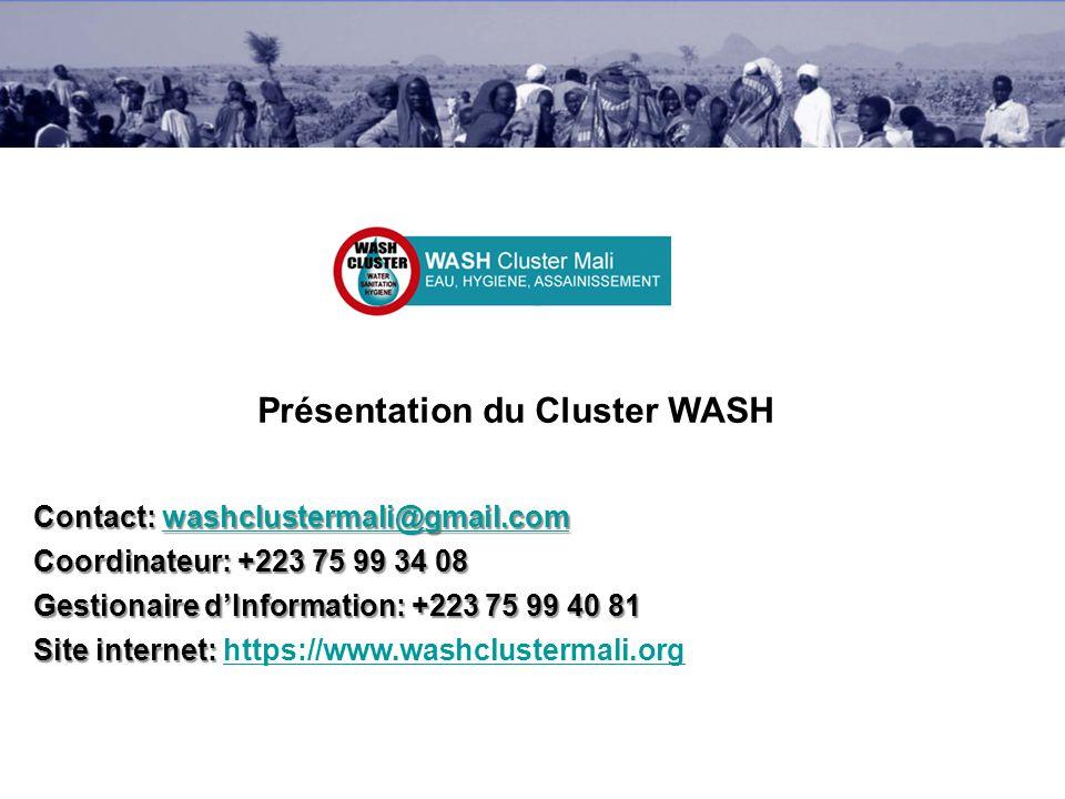 Présentation du Cluster WASH Contact: washclustermali@gmail.com washclustermali@gmail.com Coordinateur: +223 75 99 34 08 Gestionaire dInformation: +223 75 99 40 81 Site internet: Site internet: https://www.washclustermali.orghttps://www.washclustermali.org