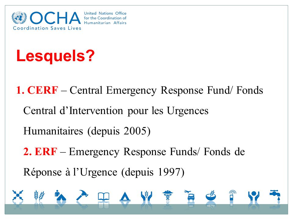 Lesquels? 1. CERF – Central Emergency Response Fund/ Fonds Central dIntervention pour les Urgences Humanitaires (depuis 2005) 2. ERF – Emergency Respo