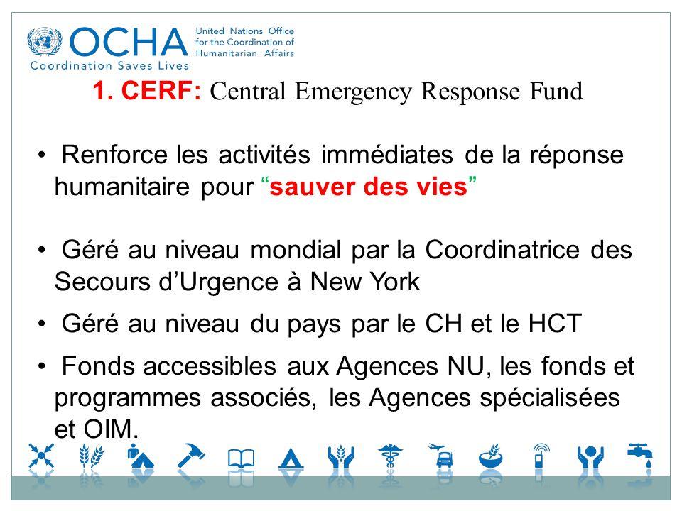 1. CERF: Central Emergency Response Fund Renforce les activités immédiates de la réponse humanitaire pour sauver des vies Géré au niveau mondial par l