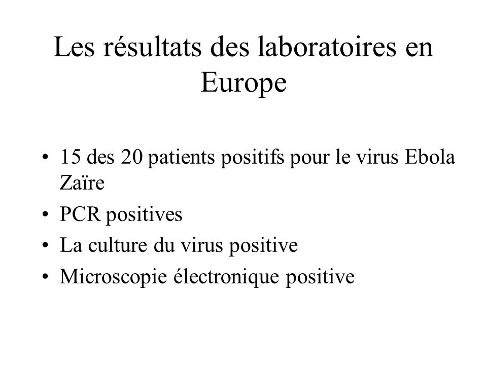 Les résultats des laboratoires en Europe 15 des 20 patients positifs pour le virus Ebola Zaïre PCR positives La culture du virus positive Microscopie