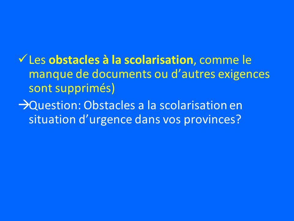 Les obstacles à la scolarisation, comme le manque de documents ou dautres exigences sont supprimés) Question: Obstacles a la scolarisation en situation durgence dans vos provinces