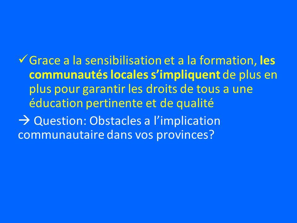 Grace a la sensibilisation et a la formation, les communautés locales simpliquent de plus en plus pour garantir les droits de tous a une éducation pertinente et de qualité Question: Obstacles a limplication communautaire dans vos provinces