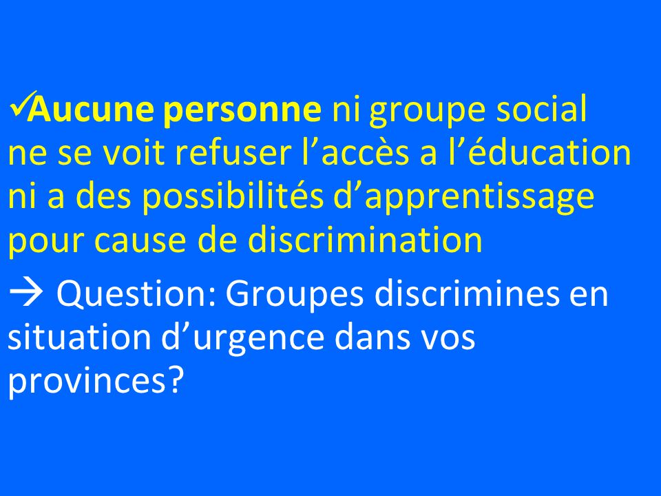 Aucune personne ni groupe social ne se voit refuser laccès a léducation ni a des possibilités dapprentissage pour cause de discrimination Question: Groupes discrimines en situation durgence dans vos provinces?