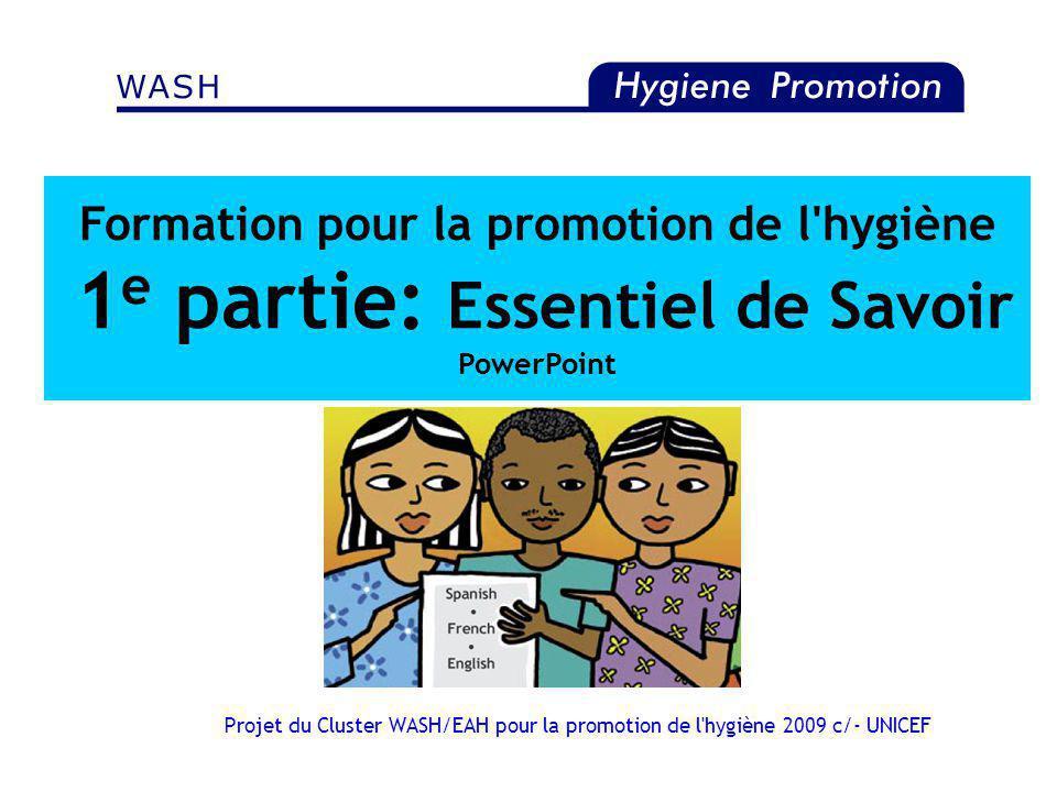 Projet du Cluster WASH/EAH pour la promotion de l'hygiène 2009 c/- UNICEF Formation pour la promotion de l'hygiène 1 e partie: Essentiel de Savoir Pow