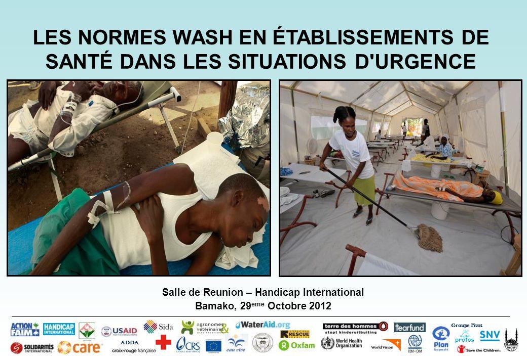Groupe Pivot ADDA Introduction à WASH dans les Situations dUrgence Bamako, 29 eme Octobre 2012 LES NORMES WASH EN ÉTABLISSEMENTS DE SANTÉ DANS LES SITUATIONS D URGENCE OMS 2008 OMS 2012SPHERE 2011MSF 2005