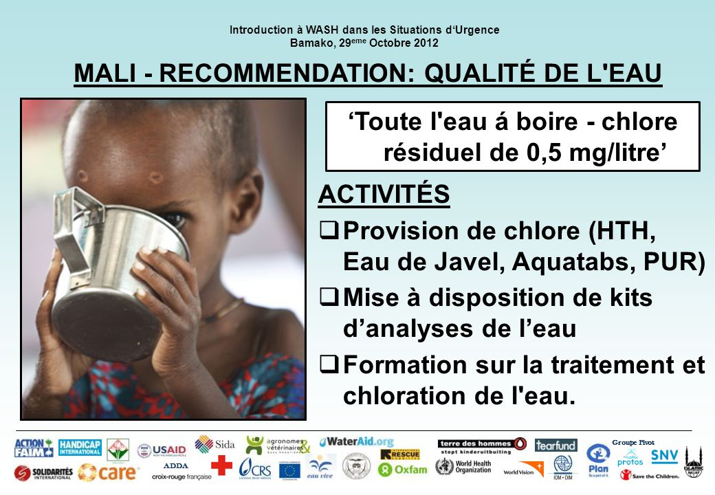 Groupe Pivot ADDA Introduction à WASH dans les Situations dUrgence Bamako, 29 eme Octobre 2012 MALI - RECOMMENDATION: QUALITÉ DE L EAU Toute l eau á boire - chlore résiduel de 0,5 mg/litre ACTIVITÉS Provision de chlore (HTH, Eau de Javel, Aquatabs, PUR) Mise à disposition de kits danalyses de leau Formation sur la traitement et chloration de l eau.