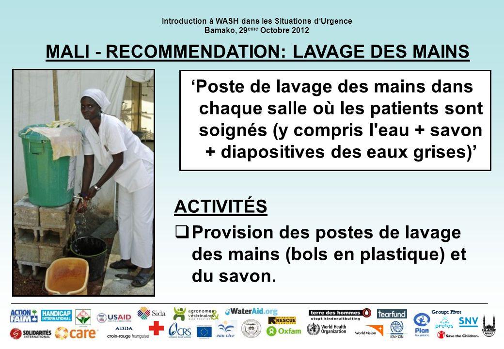Groupe Pivot ADDA Introduction à WASH dans les Situations dUrgence Bamako, 29 eme Octobre 2012 MALI - RECOMMENDATION: ACCÈS AUX TOILETTES 1 toilette / 20 utilisateurs (propre et fonctionnel, séparé par sexe) Aucun signe de défécation en plein air ACTIVITÉS Construction des latrines supplémentaires.