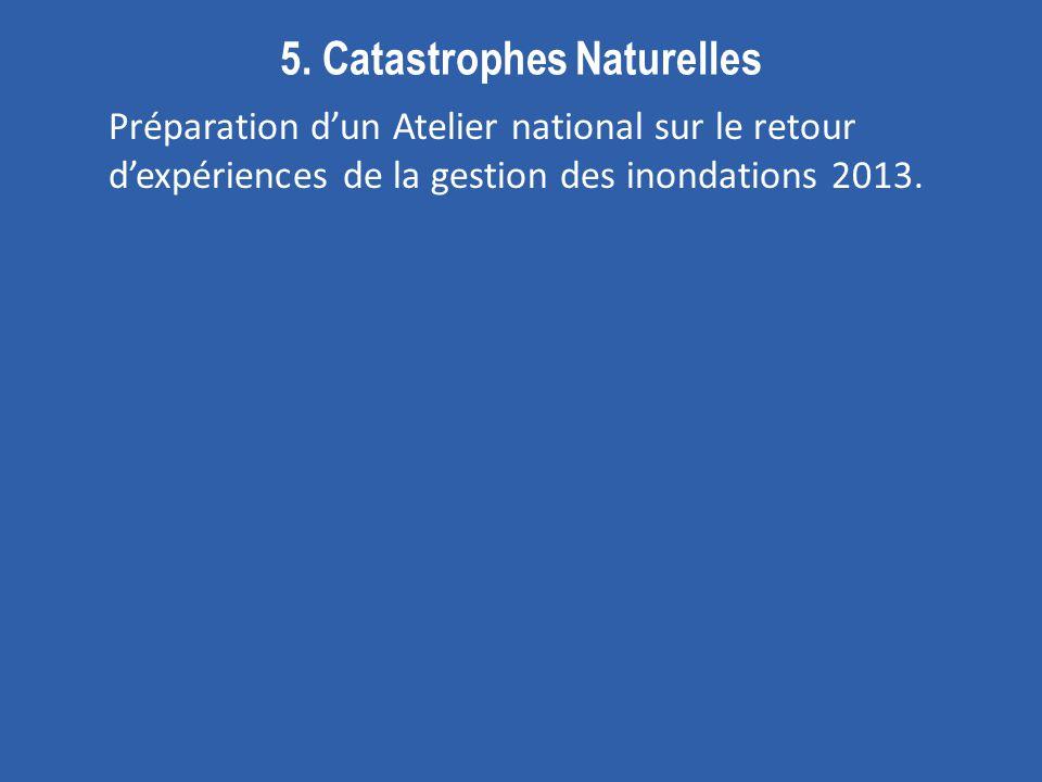 5. Catastrophes Naturelles Préparation dun Atelier national sur le retour dexpériences de la gestion des inondations 2013.