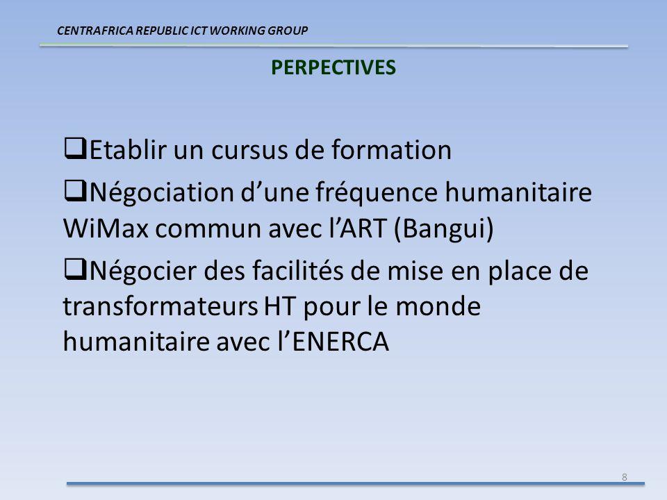 8 PERPECTIVES CENTRAFRICA REPUBLIC ICT WORKING GROUP Etablir un cursus de formation Négociation dune fréquence humanitaire WiMax commun avec lART (Bangui) Négocier des facilités de mise en place de transformateurs HT pour le monde humanitaire avec lENERCA