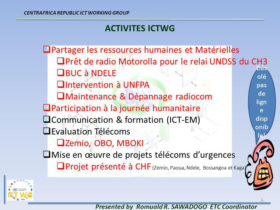6 ACTIVITES ICTWG Presented by Romuald R. SAWADOGO ETC Coordinator CENTRAFRICA REPUBLIC ICT WORKING GROUP Partager les ressources humaines et Matériel