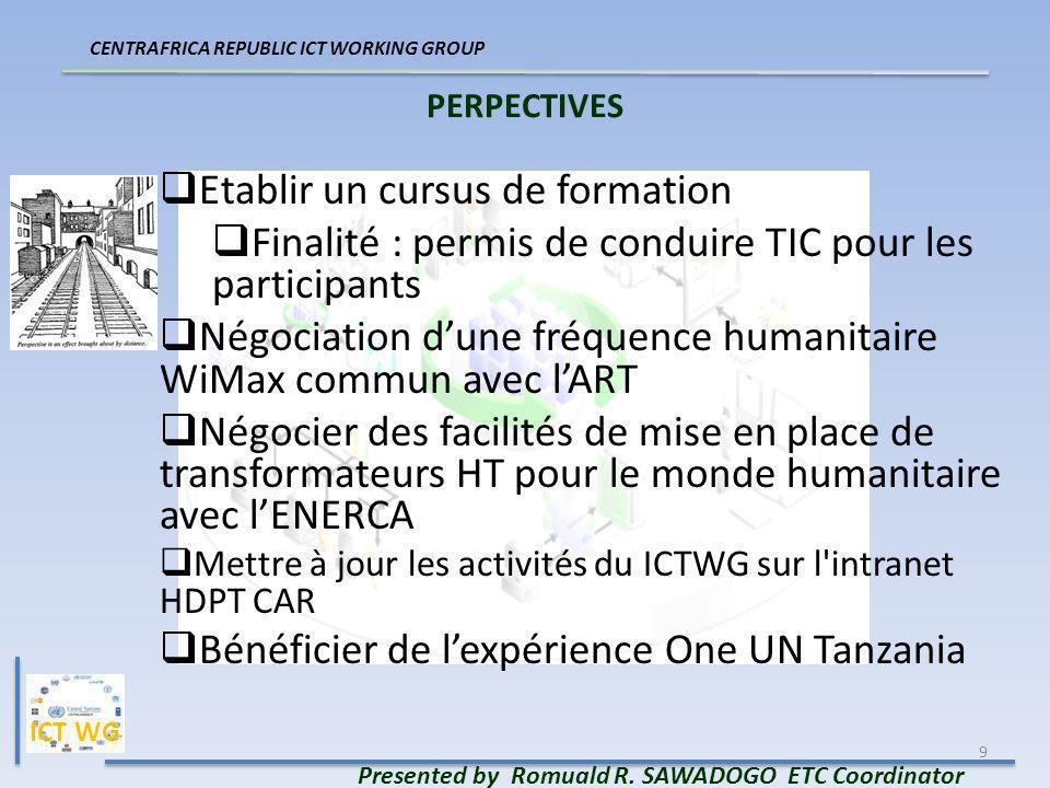 9 PERPECTIVES Presented by Romuald R. SAWADOGO ETC Coordinator CENTRAFRICA REPUBLIC ICT WORKING GROUP Etablir un cursus de formation Finalité : permis