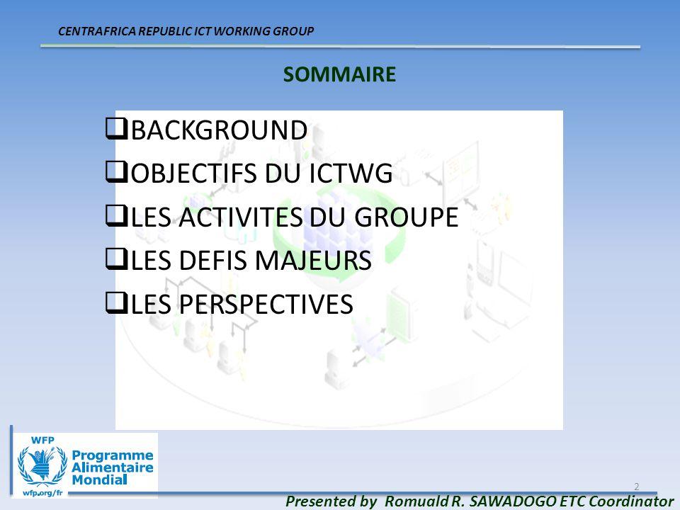 3 BACKGROUND & OBJECTIFS BACKGROUND Le PAM cordonne le Cluster Telecom Débuté en 2007 et clôturé en fin 2009 Remplacé par ICTWG en début 2010 Objectifs Sécuriser les opérations humanitaires Renforcer les capacités CENTRAFRICA REPUBLIC ICT WORKING GROUP Presented by Romuald R.