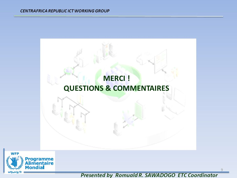 9 MERCI ! QUESTIONS & COMMENTAIRES Presented by Romuald R. SAWADOGO ETC Coordinator CENTRAFRICA REPUBLIC ICT WORKING GROUP