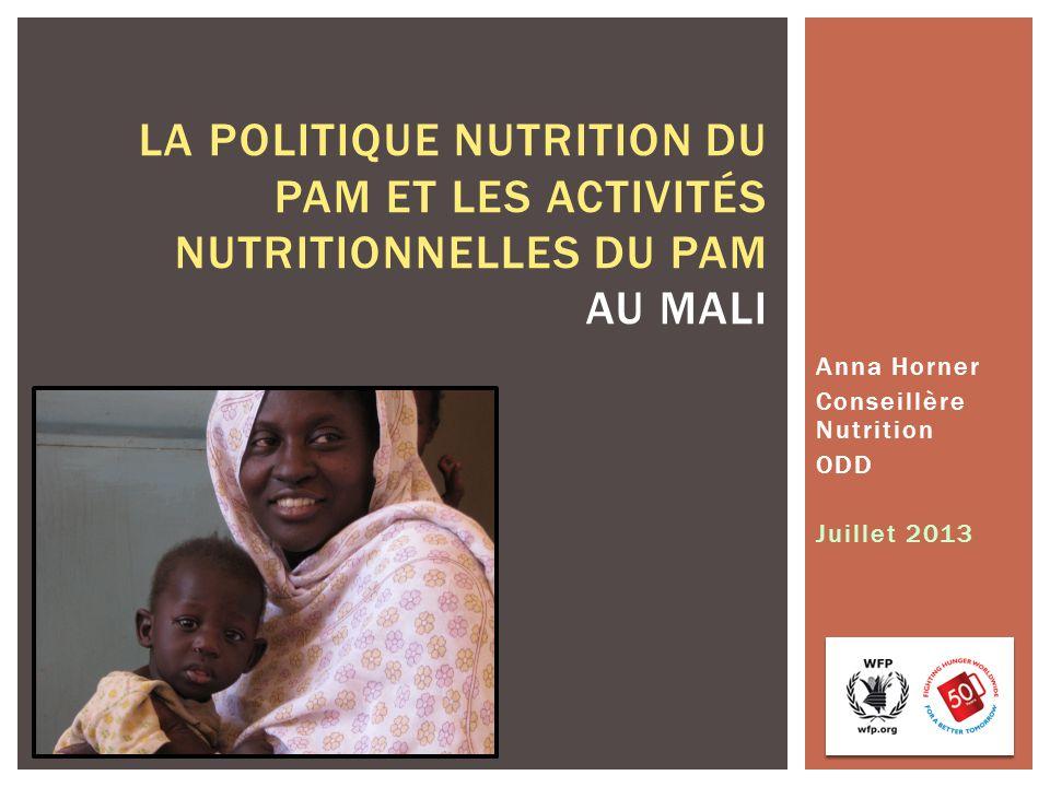 Anna Horner Conseillère Nutrition ODD Juillet 2013 LA POLITIQUE NUTRITION DU PAM ET LES ACTIVITÉS NUTRITIONNELLES DU PAM AU MALI