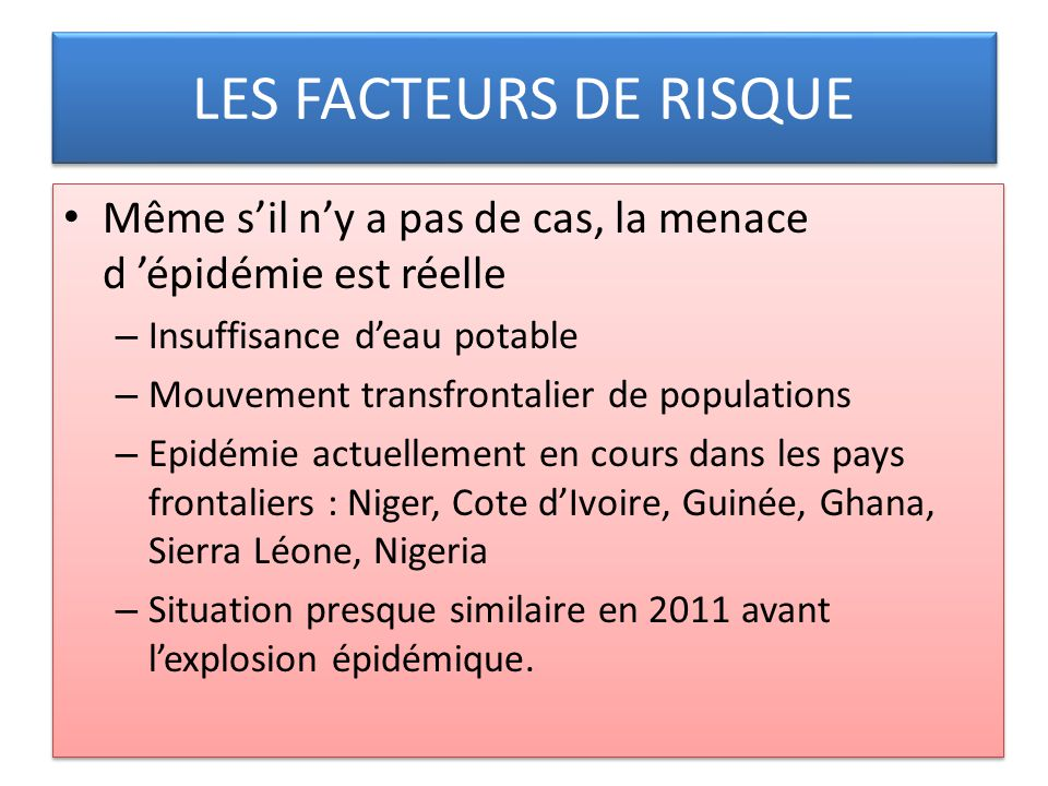 LES FACTEURS DE RISQUE Même sil ny a pas de cas, la menace d épidémie est réelle – Insuffisance deau potable – Mouvement transfrontalier de population