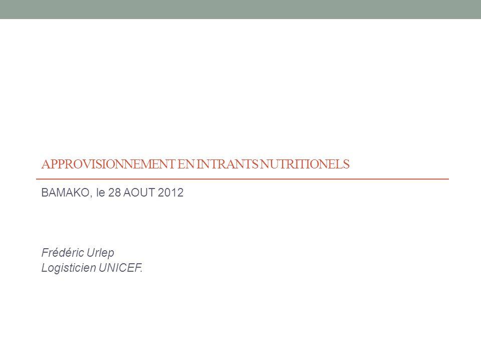 APPROVISIONNEMENT EN INTRANTS NUTRITIONELS BAMAKO, le 28 AOUT 2012 Frédéric Urlep Logisticien UNICEF.