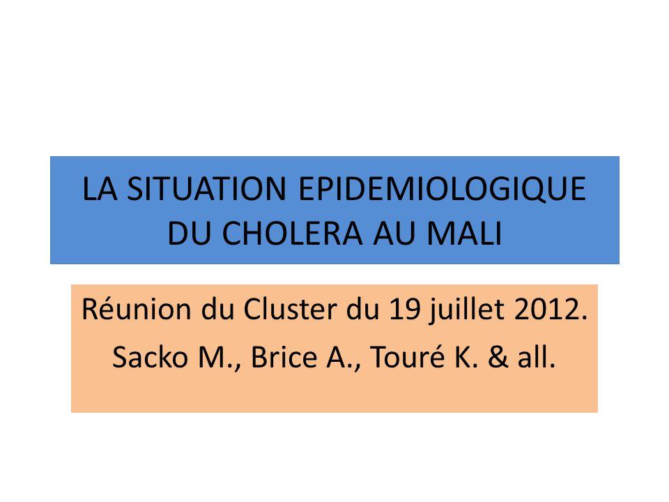 LA SITUATION EPIDEMIOLOGIQUE DU CHOLERA AU MALI Réunion du Cluster du 19 juillet 2012. Sacko M., Brice A., Touré K. & all.