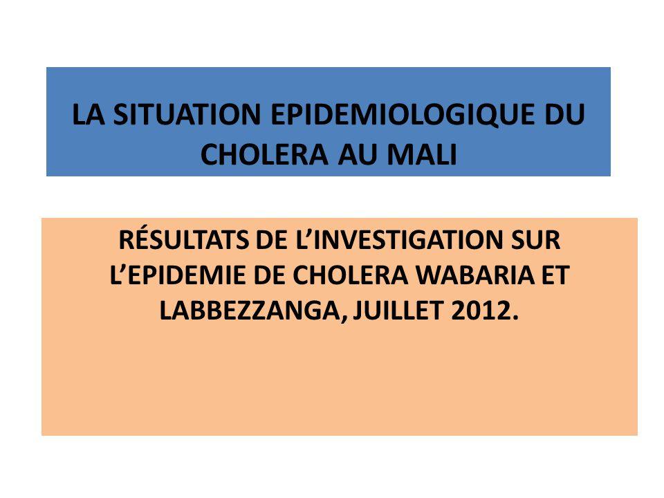 RÉSULTATS DE LINVESTIGATION SUR LEPIDEMIE DE CHOLERA WABARIA ET LABBEZZANGA, JUILLET 2012. LA SITUATION EPIDEMIOLOGIQUE DU CHOLERA AU MALI