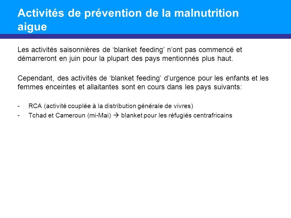 Activités de prévention de la malnutrition aigue Les activités saisonnières de blanket feeding nont pas commencé et démarreront en juin pour la plupar